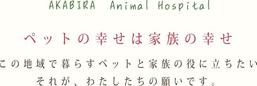 akabira animal hospital ペットの幸せは家族の幸せ この地域で暮らすペットと家族の役に立ちたい、それが私たちの願いです